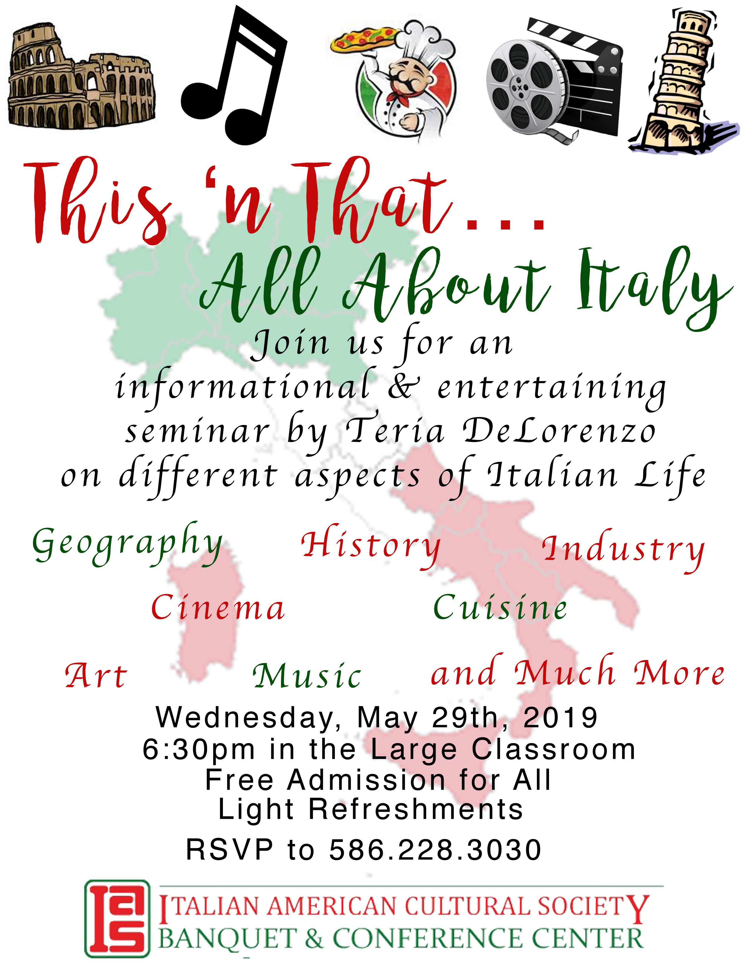 This 'n that...all about italy. Join us for an information and entertaining seminar by Teria DeLorenzo on different aspects of Italian Life. Geography, History, Indutsry, Cinema, Cuisine, Art, Music, and Much More. Wednesday, May 29th, 2019. 6:30pm in the large classroom. free admission for all. Light refreshments. rsvp to 5862283030