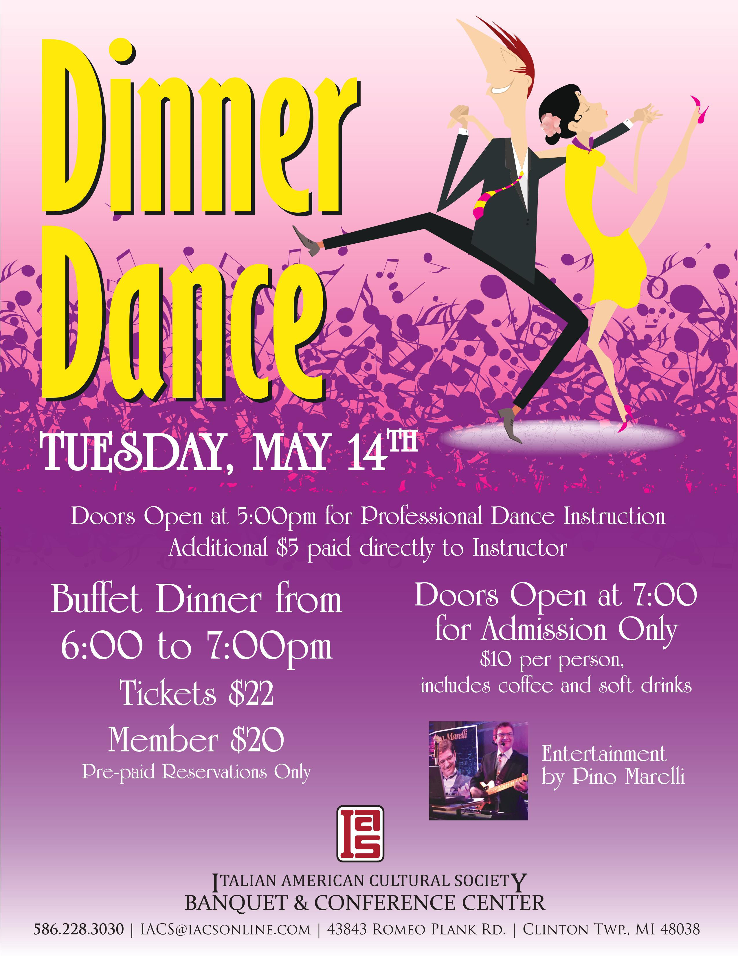 Dinner Dance. Tuesday, May 14th. Doors open at 5:00pm for Professional Dance Instruction. Additional $5 paid directly to instructor. Buffet dinner from 6 to 7pm. Tickets $22. Member $20. Pre-paid Reservations only. Doors open at 7 fro admission only. $10 per person. includes coffee and soft drinks. Entertainment by Pino Marelli.