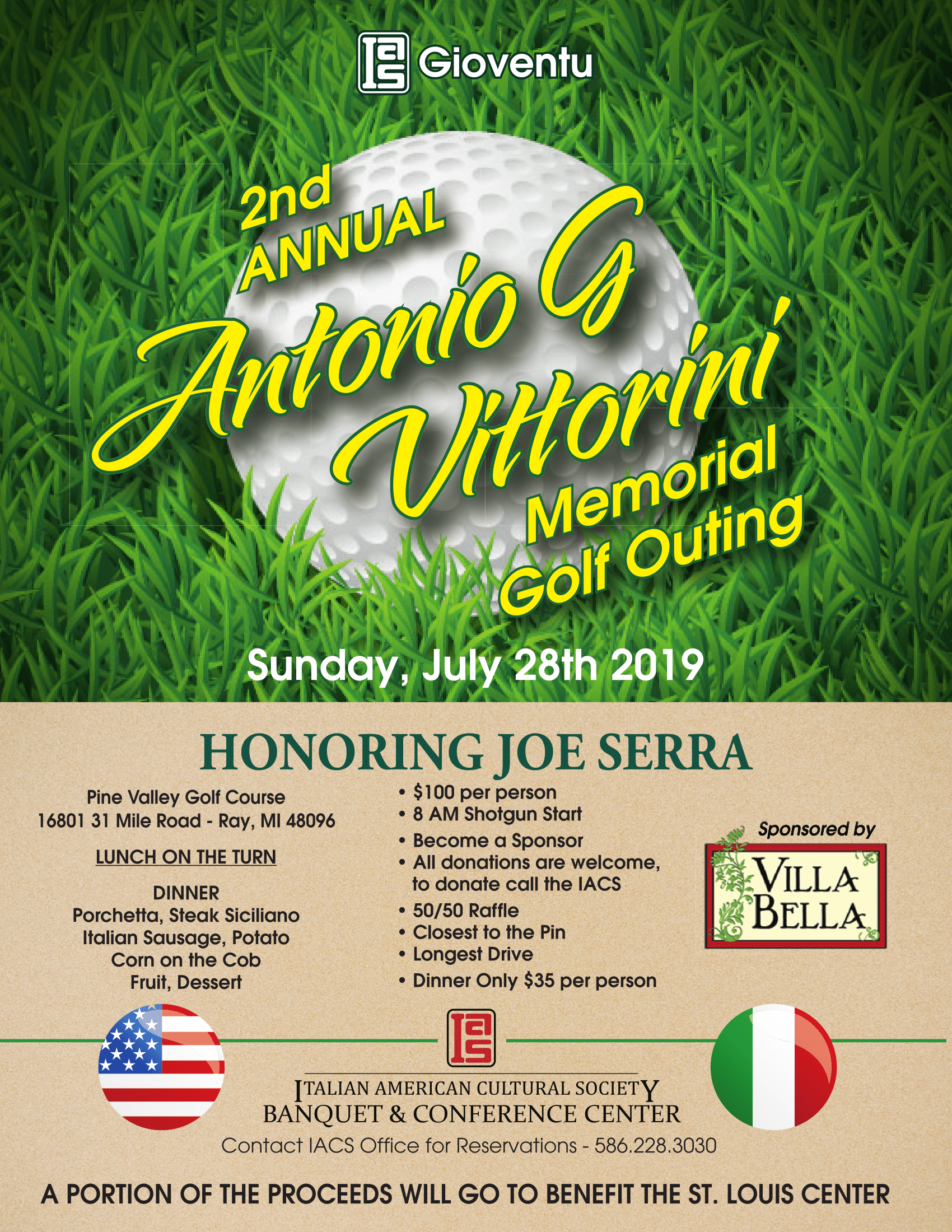 Gioventu 2nd Annual Antonio G Vittorini Memorial Golf Outing - Sunday, July 28th 2019 - Honoring Joe Serra Sponsored by Villa Bella - Pine Valley Golf Course 16801 31 Mile Road - Ray, MI 48096 Lunch on the Turn Dinner Porchetta, Steak Siciliano Italian Sausage, Potato, Corn on the Cob Fruit, Dessert. $100 per person, 8 AM Shotgun Start, Become a Sponsor, All donations are welcome, to donate call the IACS, 50/50 RAffle, Closest to the Pin, Longest Drive, Dinner Only $35 per person. Italian American Cultural Society Banquet & Conference Center Contact IACS Office for Reservations- 586-228-3030