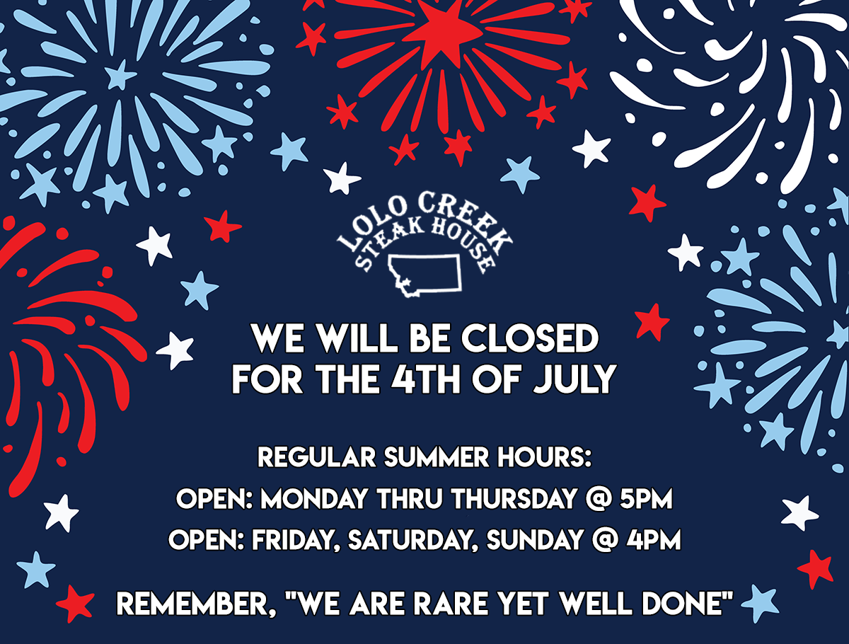 """lolo Creek Steakhouse is CLOSED 4th of July.... Regular summer hours: open: Monday thru Thursday @ 5PM open: Fri, Sat, Sun @ 4PM Remember """" we are Rare Yet Well Done"""""""