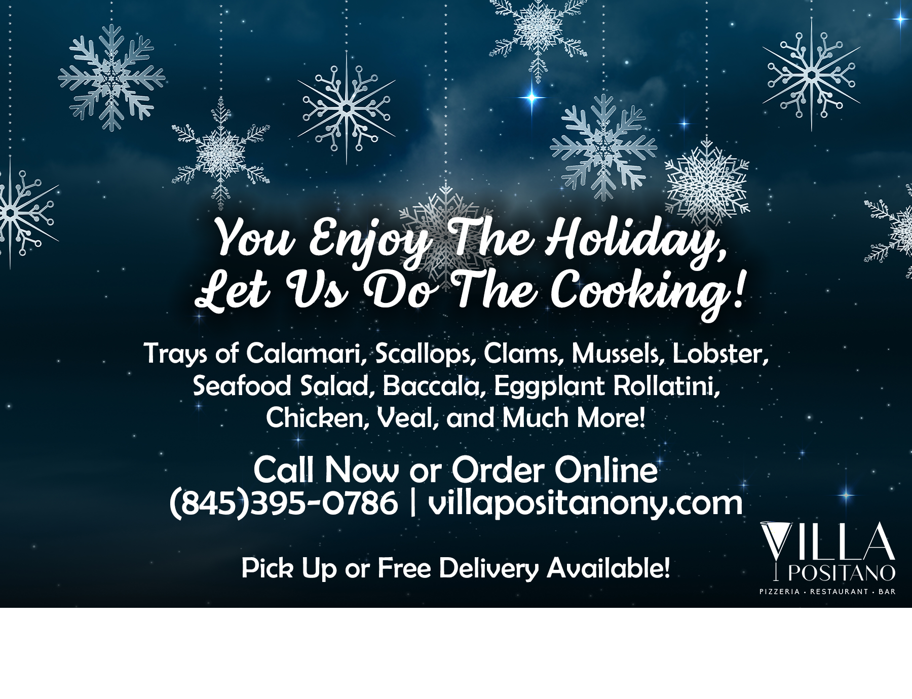 you enjoy the holiday, let us do the cooking! trays of calamari, scallops, clams, mussels, lobster, seafood salad, Baccala, eggplant rollatini, chicken, veal and much more. call now or order online. 845-395-0786 | villapositanony.com. Pick up or delivery avaliable