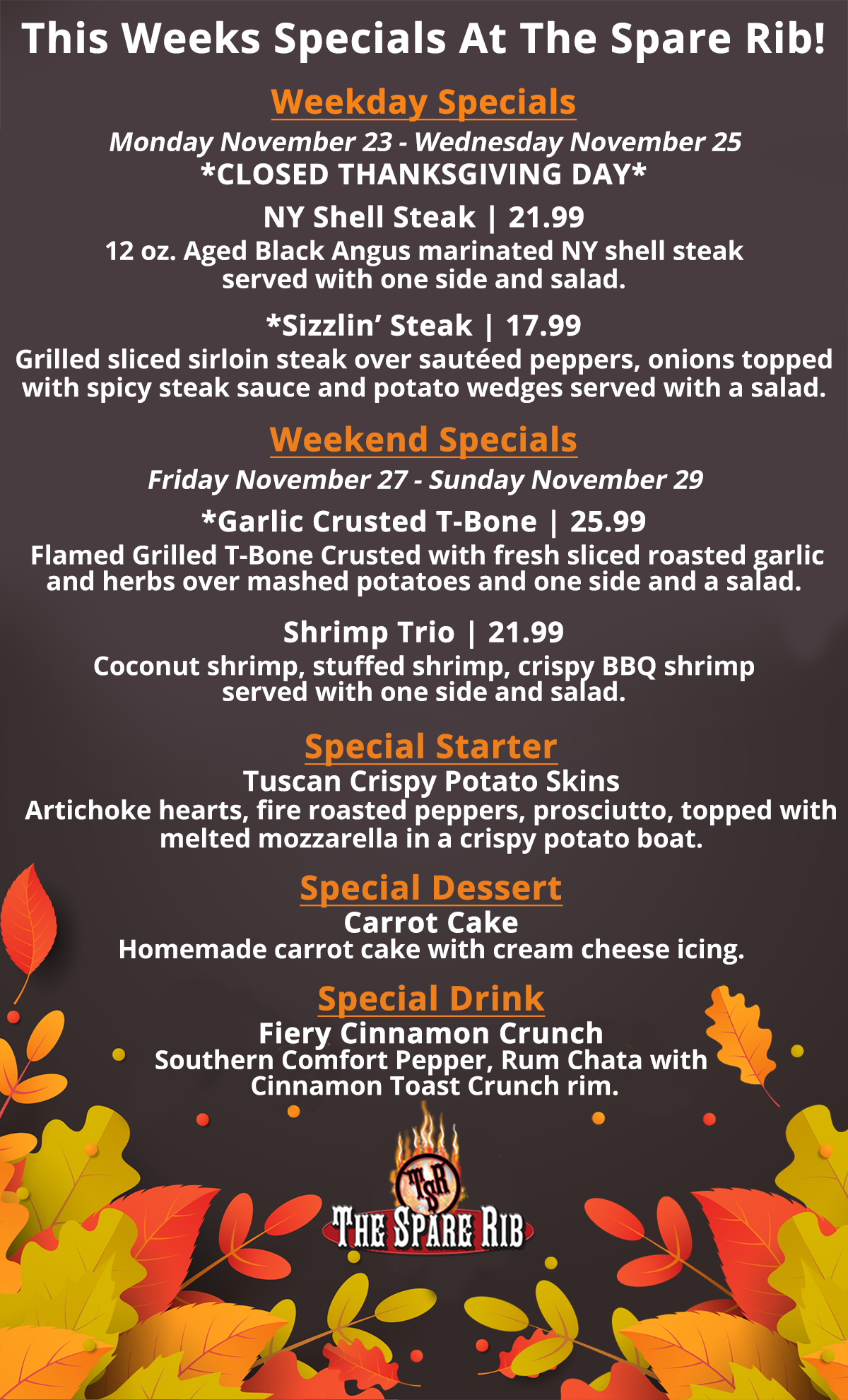 Weekday Specials: Monday November 23 - Wednesday November 25. *CLOSED THANKSGIVING DAY* NY Shell Steak, 21.99. 12 oz. Aged Black Angus marinated NY shell steak served  with one side and salad. *Sizzlin' Steak, 17.99. Grilled sliced sirloin steak over sautéed peppers, onions topped with spicy steak sauce and potato wedges served with a salad. Weekend Specials: Friday November 27 - Sunday November 29. *Garlic Crusted T-Bone, 25.99.  Flamed Grilled T-Bone Crusted with fresh sliced roasted garlic and herbs over mashed potatoes and one side and a salad. Shrimp Trio, 21.99. Coconut shrimp, stuffed shrimp, crispy BBQ shrimp served with one side and salad. Special Starter - Tuscan Crispy Potato Skins Artichoke hearts, fire roasted peppers, prosciutto, topped with melted mozzarella in a crispy potato boat. Special Dessert - Carrot Cake Homemade carrot cake with cream cheese icing. Special Drink - Fiery Cinnamon Crunch Southern Comfort Pepper, Rum Chata with Cinnamon Toast Crunch rim.