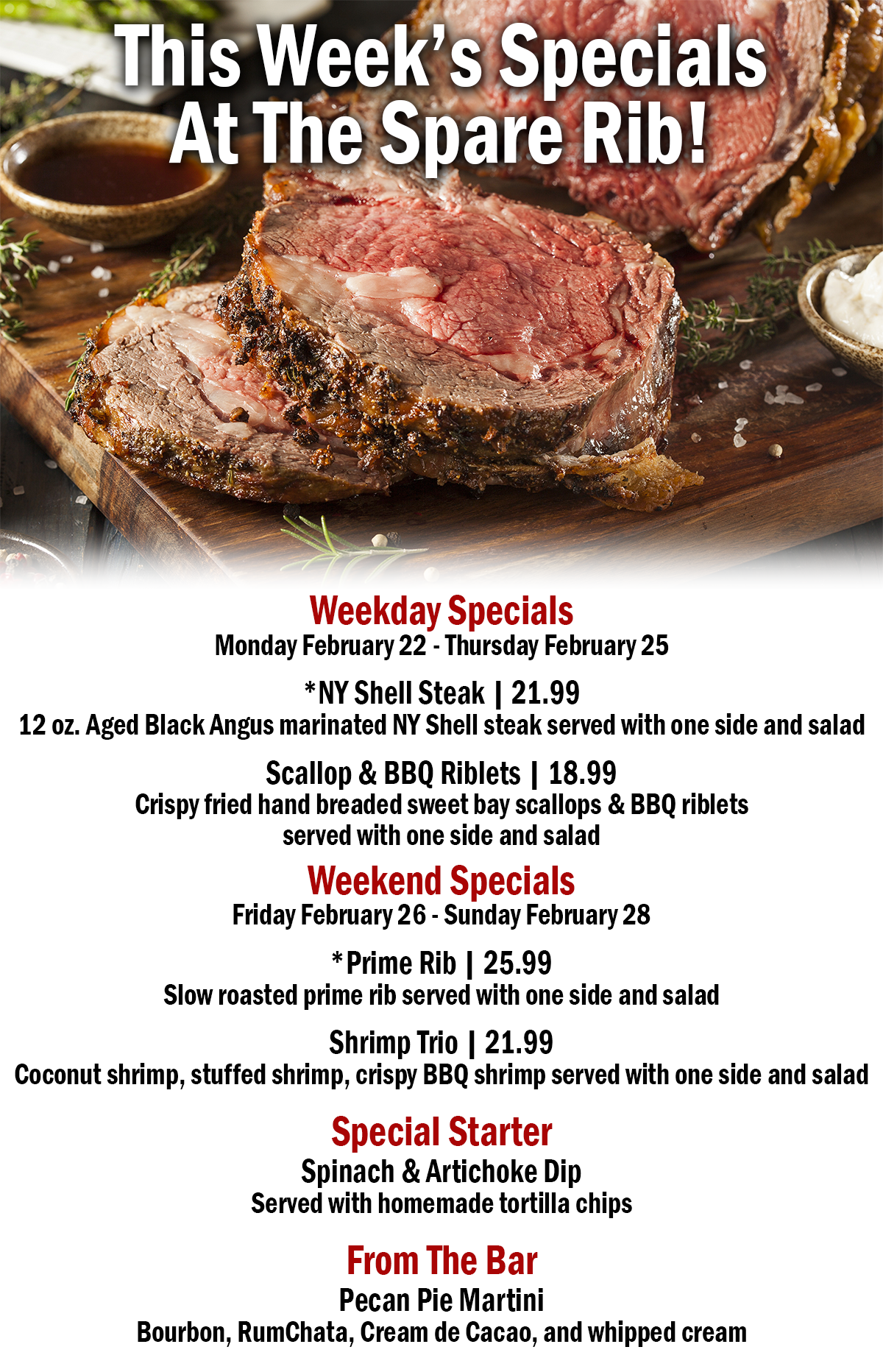 Weekday Specials Monday February 22 - Thursday February 25 *NY Shell Steak 21.99 12 oz. Aged Black Angus marinated NY Shell steak served with one side and salad Scallop & BBQ Riblets 18.99 Crispy fried hand breaded sweet bay scallops & BBQ riblets served with one side and salad Weekend Specials Friday February 26 - Sunday February 28 *Garlic Crusted T-Bone 25.99 Flamed Grilled T-Bone Crusted with fresh sliced roasted garlic and herbs over mashed potatoes and one side and a salad Shrimp Trio 21.99 Coconut shrimp, stuffed shrimp, crispy BBQ shrimp served with one side and salad Special Starter Spinach & Artichoke Dip Served with homemade tortilla chips  From The Bar Pecan Pie Martini Bourbon, RumChata, Cream de Cacao, and whipped cream