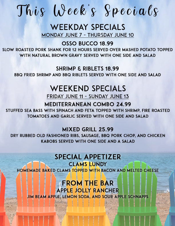 This Week's Specials. Weekday Specials, Monday June 7 - Thursday June 10: Osso Bucco 18.99 - Slow roasted pork shank for 12 hours served over mashed potato topped with natural brown gravy served with one side and salad. Shrimp & Riblets 18.99 - BBQ fried shrimp and BBQ riblets served with one side and salad. Weekend Specials Friday June 11 - Sunday June 13: Mediterranean Combo 24.99 - Stuffed sea bass with spinach and feta topped with shrimp, fire roasted tomatoes and garlic served with one side and salad. Mixed Grill 25.99 - Dry rubbed old fashioned ribs, sausage, BBQ pork chop, and chicken kabobs served with one side and a salad. Special Appetizer: Clams Lundy - Homemade baked clams topped with bacon and melted cheese. From the Bar: Apple Jolly Rancher - Jim Beam apple, lemon soda, and sour apple schnapps.