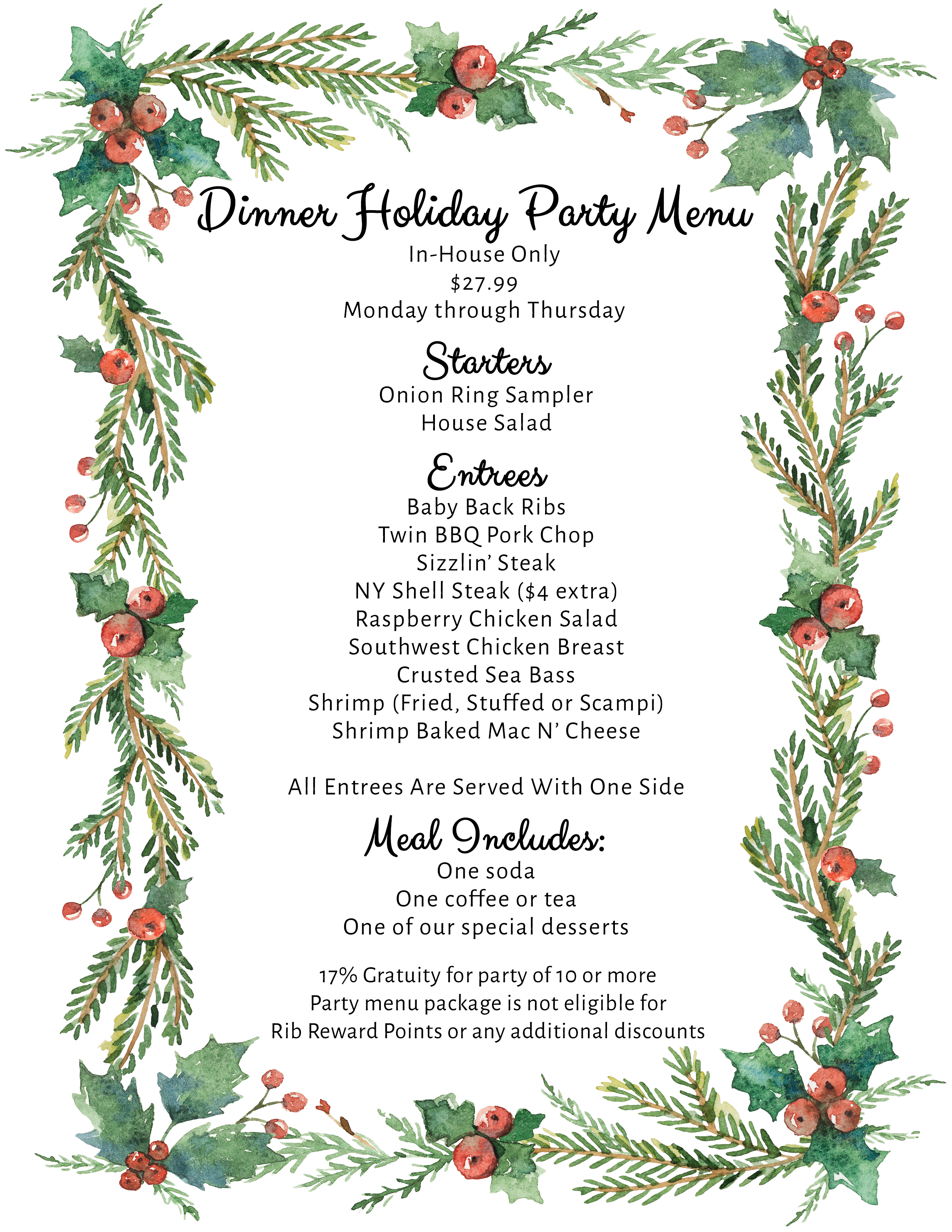 Dinner Holiday Party Menu In-House Only $27.99 Monday through Thursday Starters Onion Ring Sampler House Salad  Entrees Baby Back Ribs Twin BBQ Pork Chop Sizzlin' Steak NY Shell Steak ($4 extra) Raspberry Chicken Salad Southwest Chicken Breast Crusted Sea Bass Shrimp (Fried, Stuffed or Scampi) Shrimp Baked Mac N' Cheese  All Entrees Are Served With One Side  Meal Includes: One soda  One coffee or tea One of our special desserts  17% Gratuity for party of 10 or more Party menu package is not eligible for  Rib Reward Points or any additional discounts