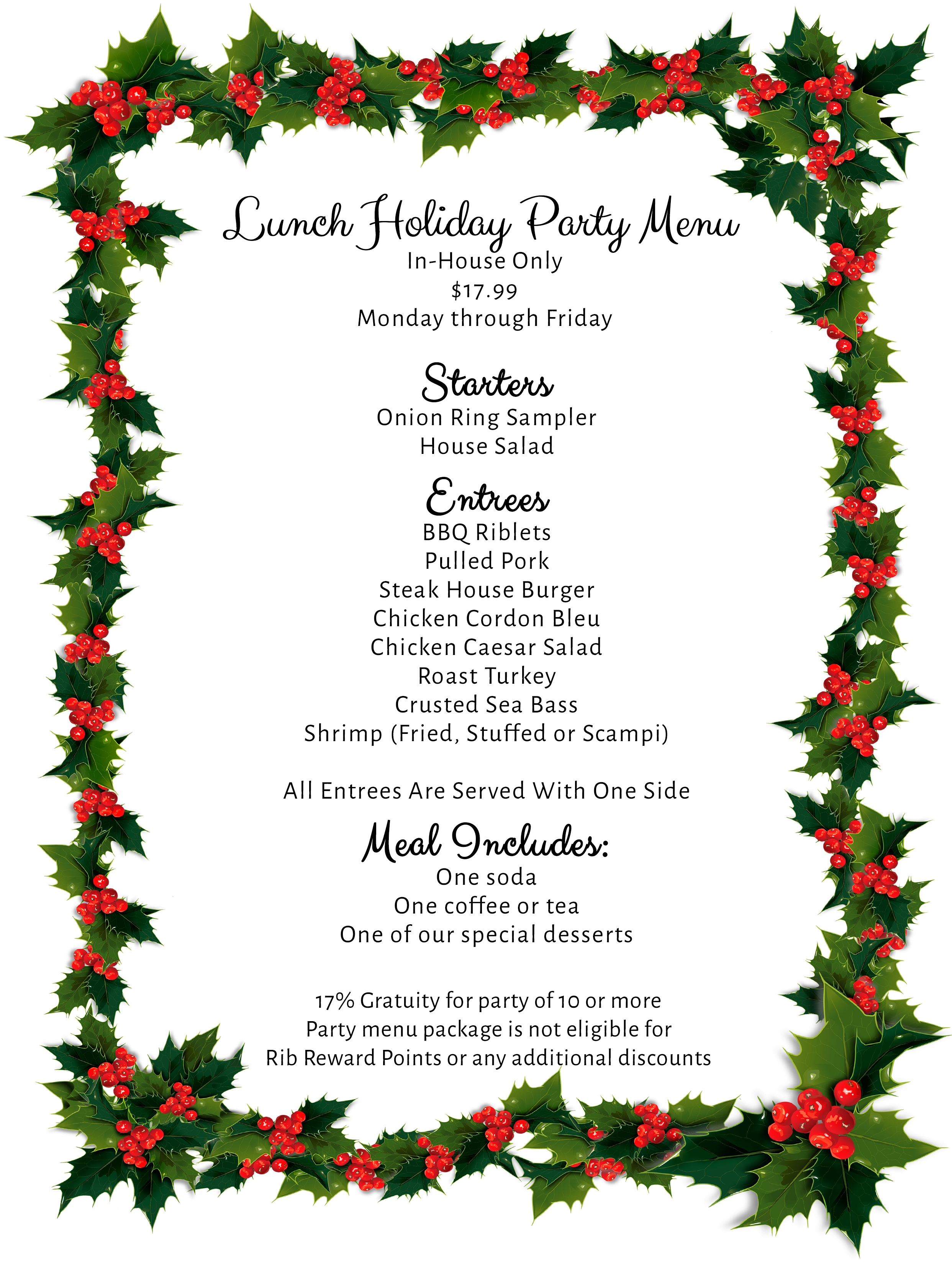 Lunch Holiday Party Menu In-House Only $17.99 Monday through Friday Starters Onion Ring Sampler House Salad  Entrees BBQ Riblets Pulled Pork Steak House Burger Chicken Cordon Bleu Chicken Caesar Salad Roast Turkey Crusted Sea Bass Shrimp (Fried, Stuffed or Scampi)  All Entrees Are Served With One Side  Meal Includes: One soda  One coffee or tea One of our special desserts   17% Gratuity for party of 10 or more Party menu package is not eligible for  Rib Reward Points or any additional discounts