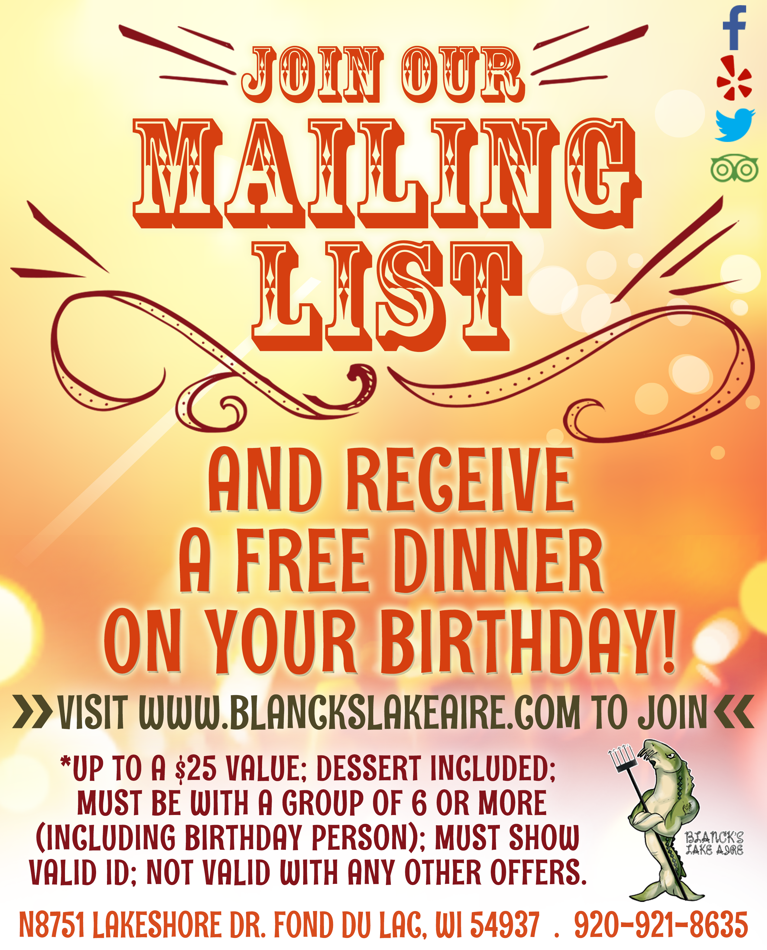 Join our mailing list and receive a free dinner on your birthday. Visit www.blackslakeaire.com to join. Up to a 25 dollar value. Dessert included. Must be with a group of 6 or more including birthday person. must show valid ID. not valid with any other offers. N8751 Lakeshore Drive, Fond Du Lac, Wisconsin 54937. 920-921-8635