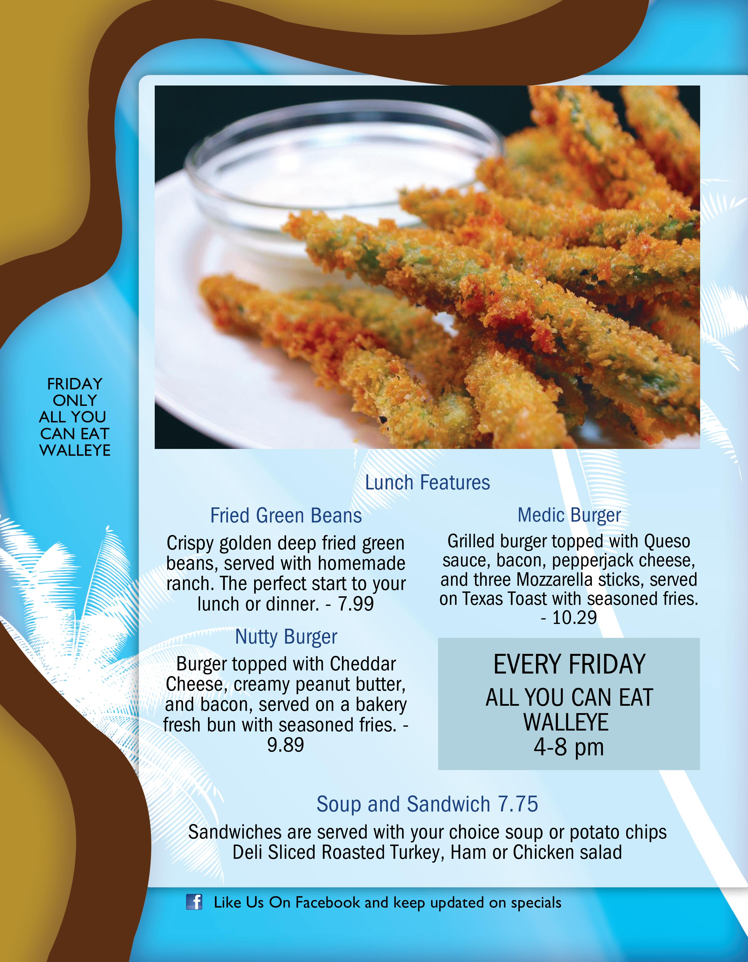 Lunch Features: Fried Green Beans Crispy golden deep fried green beans, served with homemade ranch. The perfect start to your lunch or dinner. - 7.99 , Medic Burger Grilled burger topped with Queso sauce, bacon, pepperjack cheese, and three Mozzarella sticks, served on Texas Toast with seasoned fries. - 10.29 , Nutty Burger Burger topped with Cheddar Cheese, creamy peanut butter, and bacon, served on a bakery fresh bun with seasoned fries. 9.89 and Soup and Sandwich 7.75 Sandwiches are served with your choice soup or potato chips Deli Sliced Roasted Turkey, Ham or Chicken salad. EVERY FRIDAY ALL YOU CAN EAT WALLEYE 4-8 pm