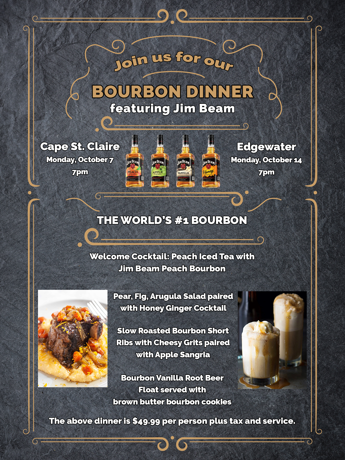The World's #1 Bourbon. It's the bourbon that started it all. And more than 200 years later, it's inherited yet another first. JIM BEAM®  Join us for our Bourbon Dinner featuring Jim Beam (photo of 4 bottles include somewhere on email)  Cape St. Claire: Monday, Oct 7 @ 7pm Edgewater: Monday, Oct 14 @ 7pm  Welcome Cocktail: Peach Iced Tea with Jim Beam Peach Bourbon  Pear, Fig, Arugula Salad paired with Honey Ginger Cocktail  Slow Roasted Bourbon Short Ribs with Cheesy Grits paired with Apple Sangria. Bourbon Vanilla Root Beer Float served with a cookie.  The above dinner is $49.99 per person plus tax and service.