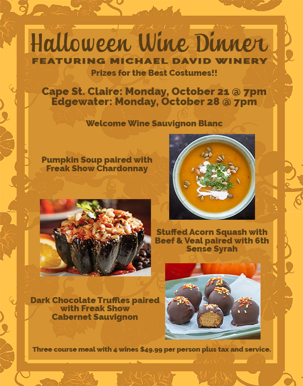 Halloween Wine Dinner. featuring Michael David Winery. Prizes for the Best Costumes!! Cape St. Claire: Monday, October 21 @ 7pm  Edgewater: Monday, October 28 @ 7pm  Welcome Wine Sauvignon Blanc.Pumpkin Soup paired with Freak Show Chardonnay. Stuffed Acorn Squash with Beef & Veal paired with 6th Sense Syrah. Dark Chocolate Truffles paired with Freak Show Cabernet Sauvignon.  Three course meal with 4 wines $49.99 per person plus tax and service.