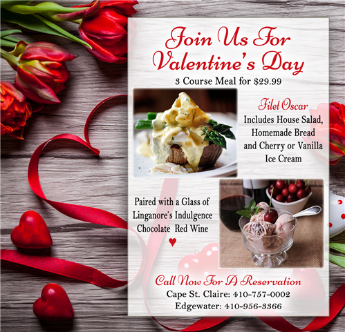 Join Us For Valentine's Day. 3 Course Meal for $29.99. Filet Oscar Includes House Salad, Homemade Bread and Cherry or Vanilla Ice Cream, Paired with a Glass of Linganore's Indulgence Chocolate Red Wine. Call Now For A Reservation. Cape St. Claire: 410-757-0002 | Edgewater: 410-956-3366