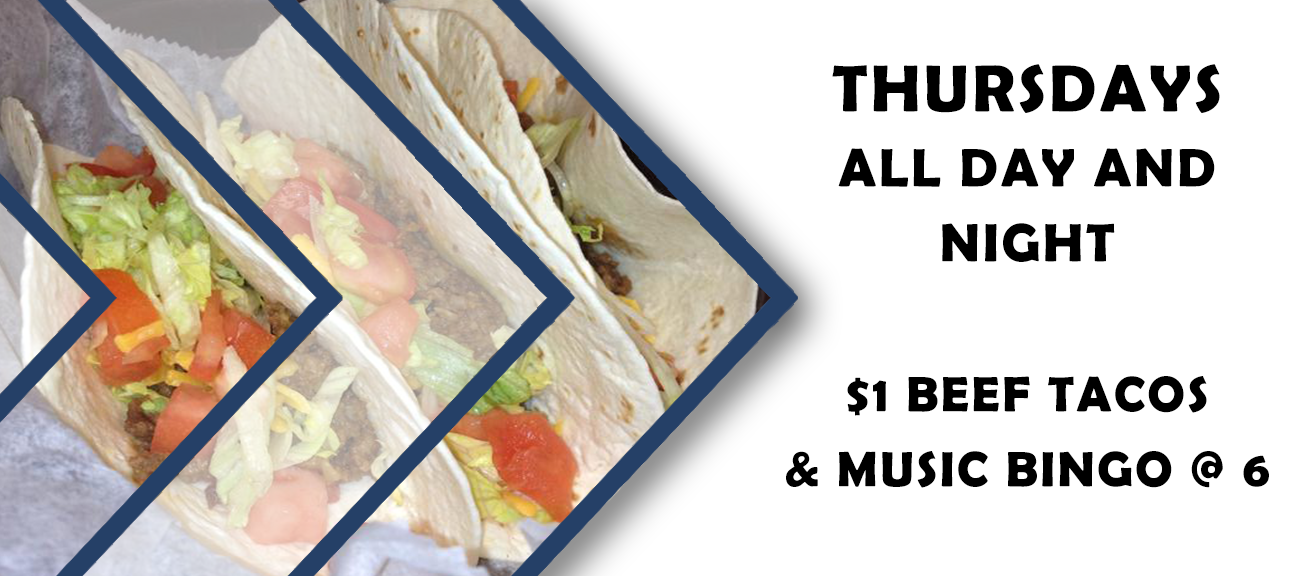 Thursdays all day and night. $1 beef tacos and music bingo at 6 pm.