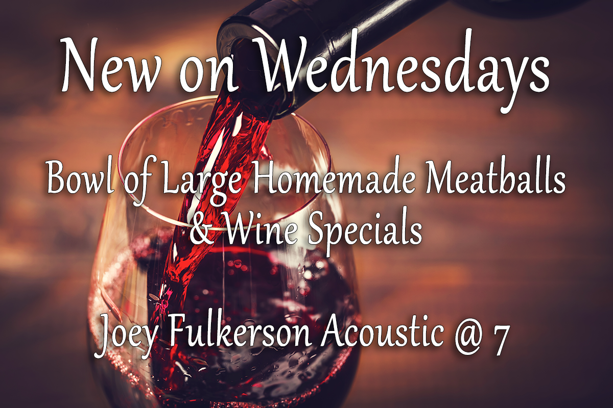 New on Wednesdays. Bowl of large homemade meatballs and wine specials. Joey Fulkerson acoustic at 7 pm.