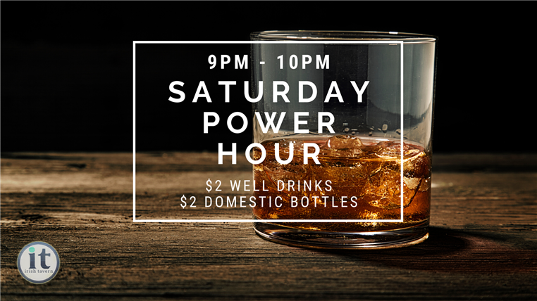 Saturday power hour. $9 p.m. - 10 p.m. . $2 well drinks and $2 domestic bottles.