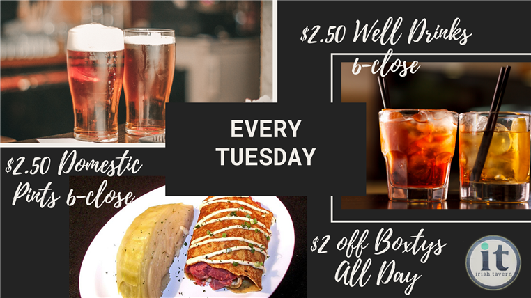 Every tuesday. $2.50 domestic pints 6 p.m. - close. $2.50 well drinks 6 p.m. - close. $2 off boxtys all day.