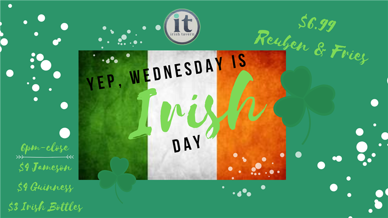 Yep wednesday is irish day. 6 p.m. - close = $9 Jameson, $4 guinness, $3 irish bottles. $6.99 reuben and fries.