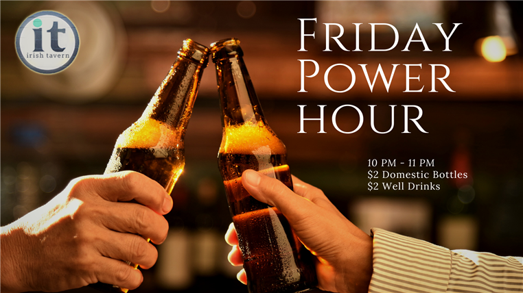 Friday power hour. $10 P.m. - 11 p.m = $2 domestic bottles and $2 well drinks.