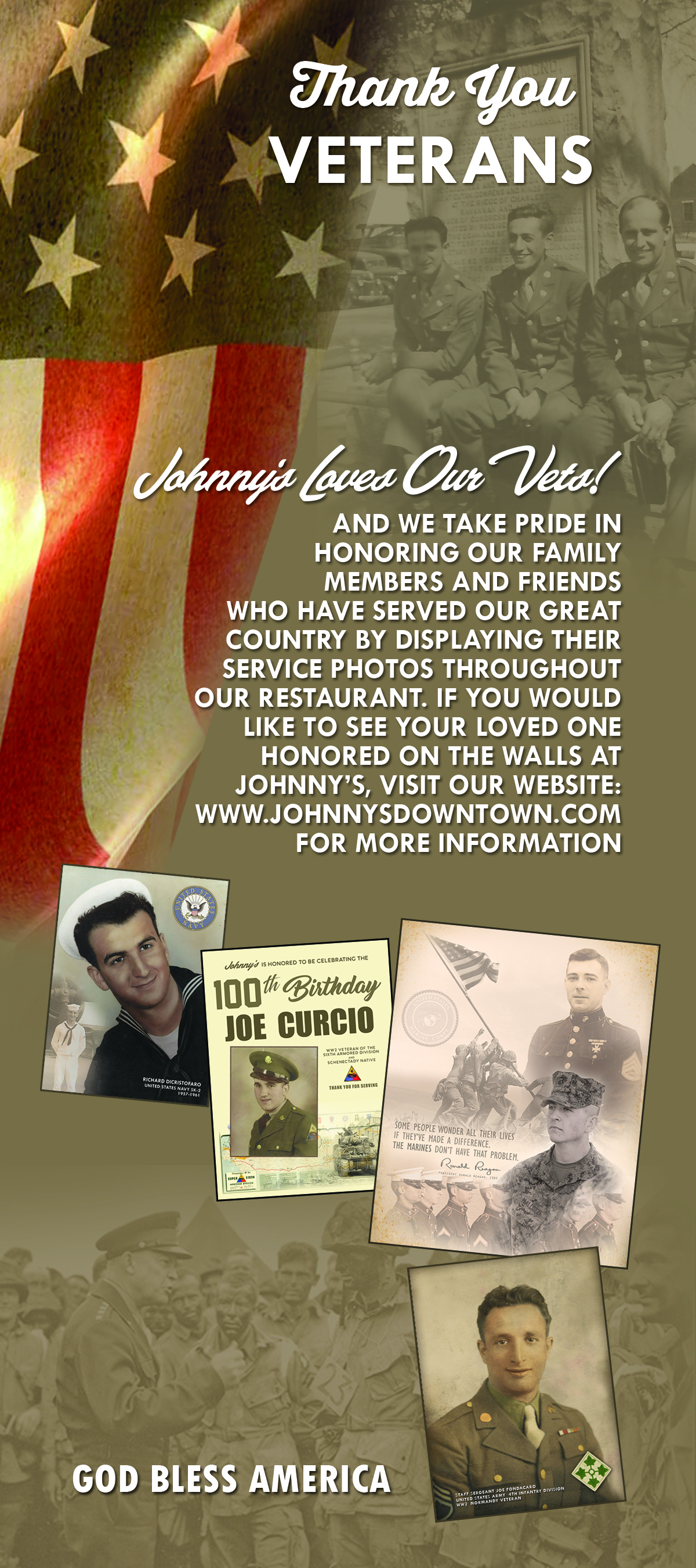 thank you veterans. johnny's loves our vets! and we take pride in honoring our family members and friends who have served our great country by displaying their service photos throughout our restaurant. if you would like to see your loved one honored on the walls at johnnys, visit our website, www.johnnysdowntown.com for more information. god bless america.