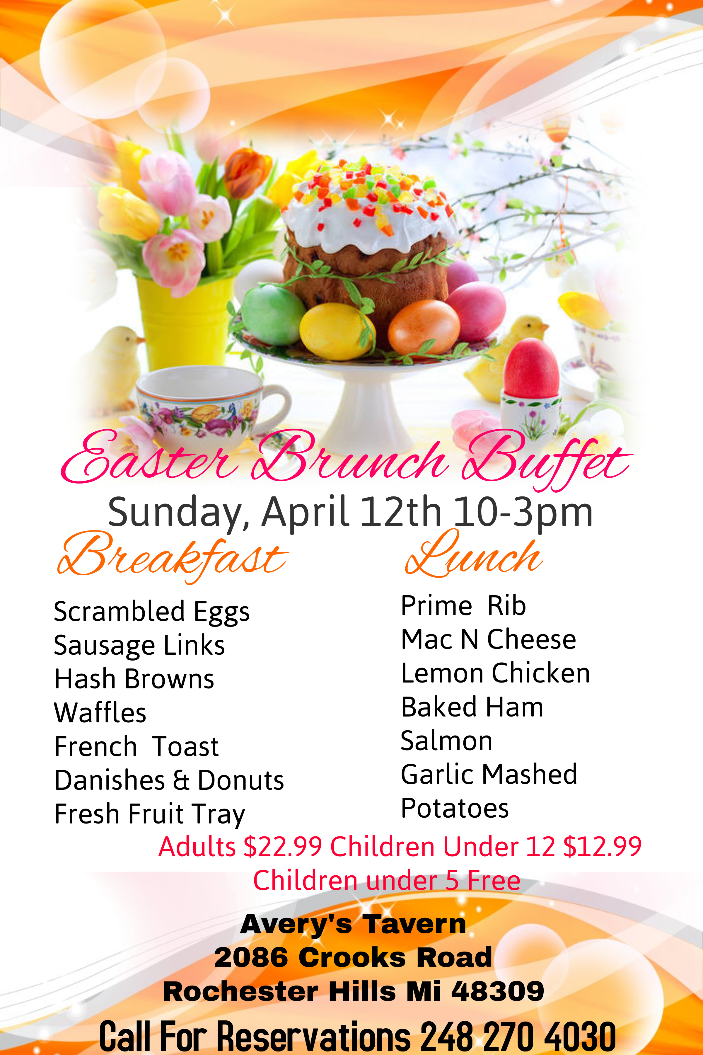 Easter Brunch Buffet Sunday, April 13th 10-3pm   Breakfast : Scrambled Eggs | Sausage Links| Hash Browns | Waffles | French Toast | Danishes & Donuts | Fresh Fruit Tray  Lunch : Prime Rib | Mac N Cheese | Lemon Chicken | Baked Ham | Salmon | Garlic Mashed Potatoes