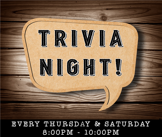 Trivia Night. Every thursday and saturday, 8pm to 10pm.
