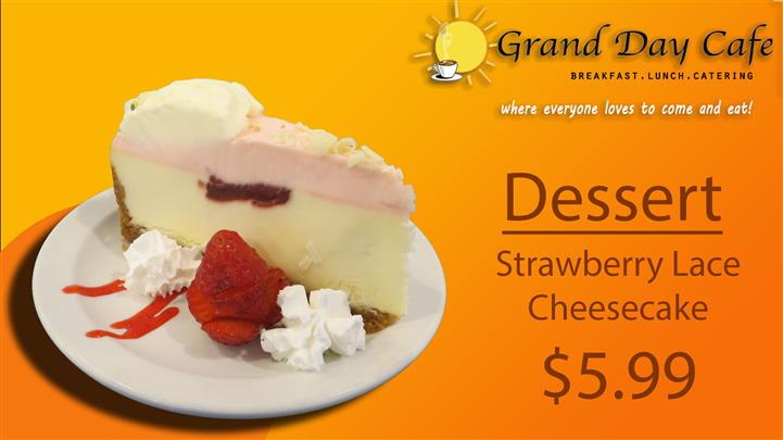 grand day cafe breakfast, lunch, catering where everyone loves to come and eat! dessert strawberry lace cheesecake $5.99