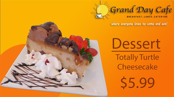 grand day cafe breakfast, lunch, catering where everyone loves to come and eat! dessert totally turtle cheesecake $5.99