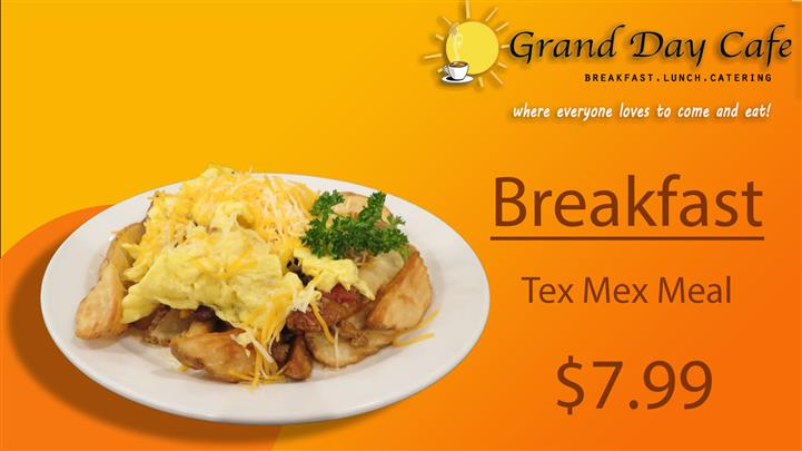 grand day cafe breakfast, lunch, catering where everyone loves to come and eat! breakfast grand day cafe breakfast, lunch, catering where everyone loves to come and eat! breakfast tex mex meal $7.99