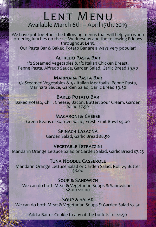 Lent Menu Available March 6th – April 17th, 2019 We have put together the following menus that will help you when ordering lunches on the 1st Wednesday and the following Fridays throughout Lent. Our Pasta Bar & Baked Potato Bar are always very popular! Alfredo Pasta Bar - 1/2 Steamed Vegetables & 1/2 Italian Chicken Breast, Penne Pasta, Alfredo Sauce, Garden Salad, Garlic Bread $9.50 Marinara Pasta Bar - 1/2 Steamed Vegetables & 1/2 Italian Meatballs, Penne Pasta, Marinara Sauce, Garden Salad, Garlic Bread $9.50 Baked Potato Bar - Baked Potato, Chili, Cheese, Bacon, Butter, Sour Cream, Garden Salad $7.50 Macaroni & Cheese - Green Beans or Garden Salad, Fresh Fruit Bowl $9 Spinach Lasagna - Garden Salad, Garlic Bread $8.50 Vegetable Tetrazzini - Mandarin Orange Lettuce Salad or Garden Salad, Garlic Bread $7.25 Tuna Noodle Casserole - Mandarin Orange Lettuce Salad or Garden Salad, Roll w/ Butter $8 Soup & Sandwich - We can do both Meat & Vegetarian Soups & Sandwiches $8-$11 Soup & Salad - We can do both Meat & Vegetarian Soups & Garden Salad $7.50  Add a Bar or Cookie to any of the buffets for $1.50