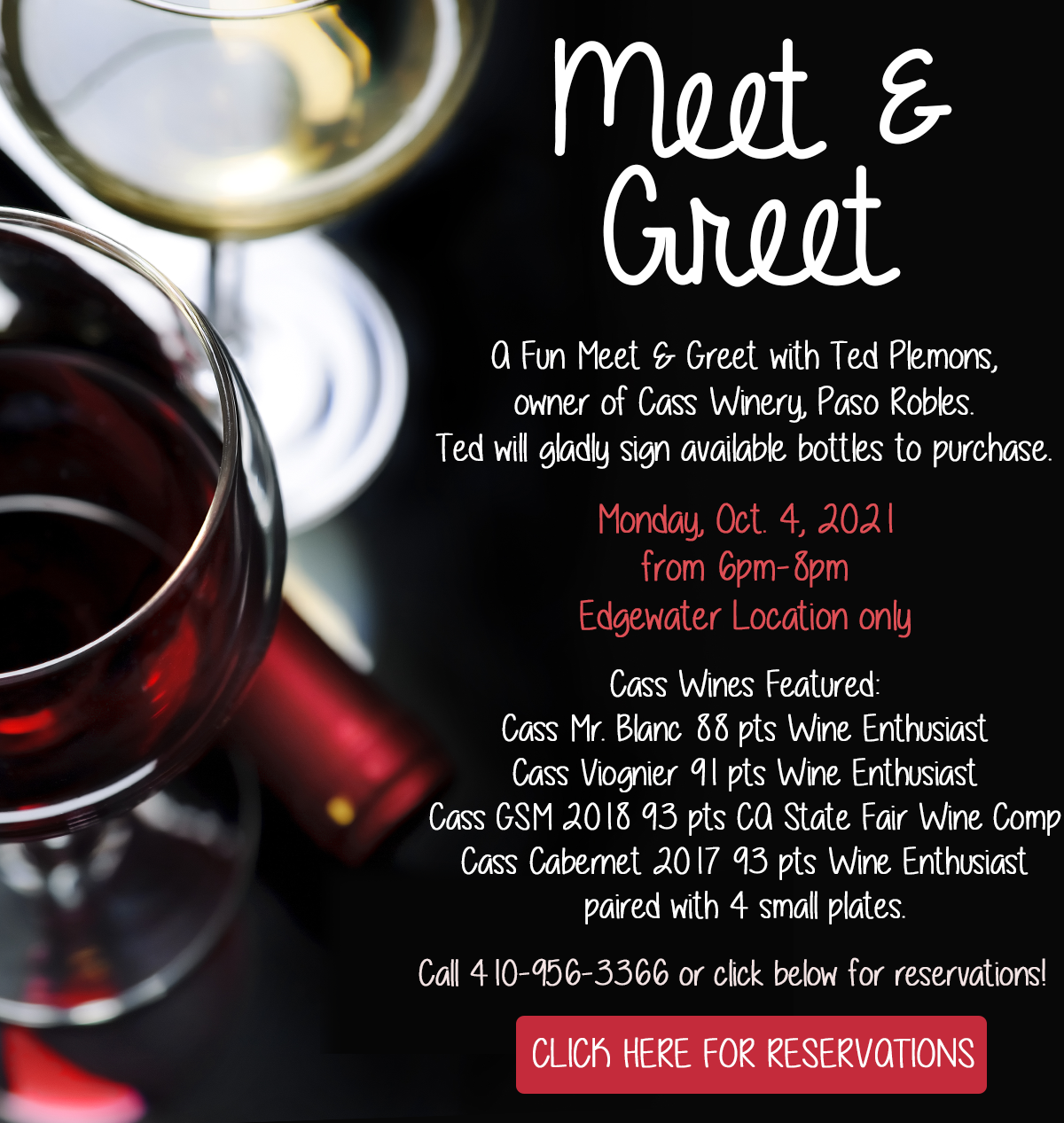 eet & Greet with Ted, winemaker of Cass Winery.  A Fun Meet & Greet with Ted Plemons, owner of Cass Winery, Paso Robles Ted will gladly sign available bottles to purchase.   Monday, Oct. 4, 2021 from 6pm-8pm Edgewater Location only  Cass wines featured: Cass Mr. Blanc 88 pts Wine Enthusiast Cass Viognier 91pts Wine Enthusiast Cass GSM 2018 93 pts CA State Fair Wine Comp Cass Cabernet 2017 93pts Wine Enthusiast paired with 4 small plates.  For reservations click here  To call for reservations: 410-956-3366