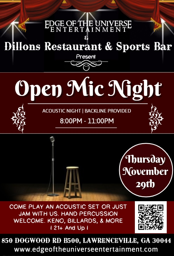 Edge of the universe entertainment & Dillons restaurant & Sports Bar Present Open Mic Night. Acoustic night; backline provided; 8:00pm-11:00pm. Starting Thursday November 29th. Come play an acoustic set or just jam with us. Hand percussion welcome. Keno, billiards, & more. 21 and up. 850 Dogwood rd b500, lawrenceville, ga 30044. www.edgeoftheuniverseentertainment.com