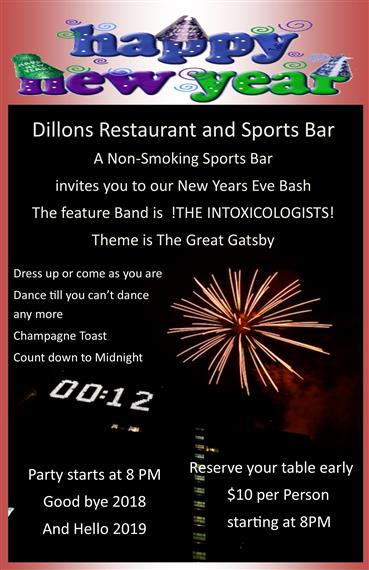 Happy New Years. Dillons restaurant and sports bar. A non-smoking sports bar invites you to our new years eve bash. The feature band is !the intoxicologists!. Theme is the Great Gatsby. Dress up or come as you are. Dance till you can't dance anymore. Champagne toast. Count down to midnight. Party starts at 8pm, goodbye 2018 hello 2019. reserve your table early, $10 per person starting at 8pm
