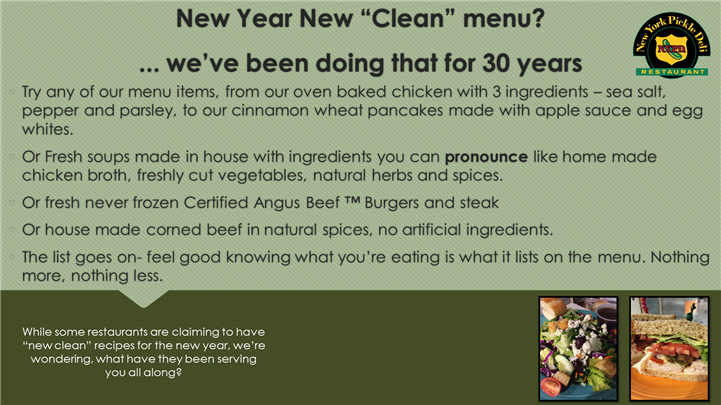 """New Year New """"clean"""" menu? ... we've been doing that for 30 years. try any of our menu items, from our oven baked chicken with 3 ingredients - sea salt, pepper and parsley, to our cinnamon wheat pancakes made with apple sauce and egg whites. or fresh soups made in house with ingredients you can pronounce like home made chicken broth, freshly cut vegetables, natural herbs and spices. or fresh never frozen certified angus beef burgers and steak. or house made corned beef in natural spices, no artificial ingredients. the list goes on- feel good knowing what you're eating is what it lists on the menu. nothing more, nothing less. while some restaurants are claiming to have 'new clean"""" recipes for the new year, we're wondering, what have they been serving you all along?"""
