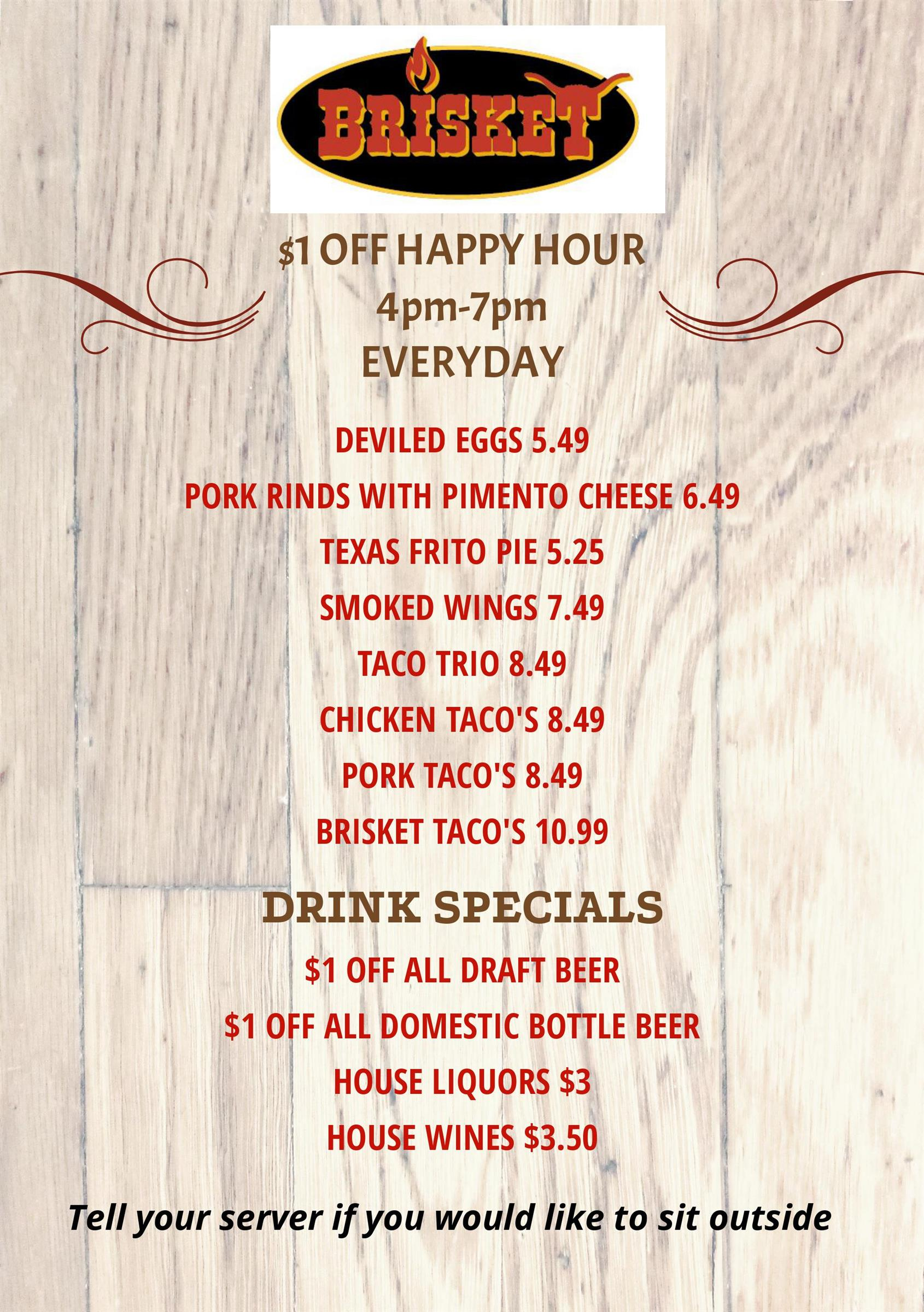 $1 OFF HAPPY HOUR 4pm-7pm EVERYDAY DEVILED EGGS 5.49 PORK RINDS WITH PIMENTO CHEESE 6.49 TEXAS FRITO PIE 5.25 SMOKED WINGS 7.49 TACO TRIO 8.49 CHICKEN TACO'S 8.49 PORK TACO'S 8.49 BRISKET TACO'S 10.99 DRINK SPECIALS $1 OFF ALL DRAFT BEER $1 OFF ALL DOMESTIC BOTTLE BEER HOUSE LIQUORS $3 HOUSE WINES $3.50 Tell your server if you would like to sit outside