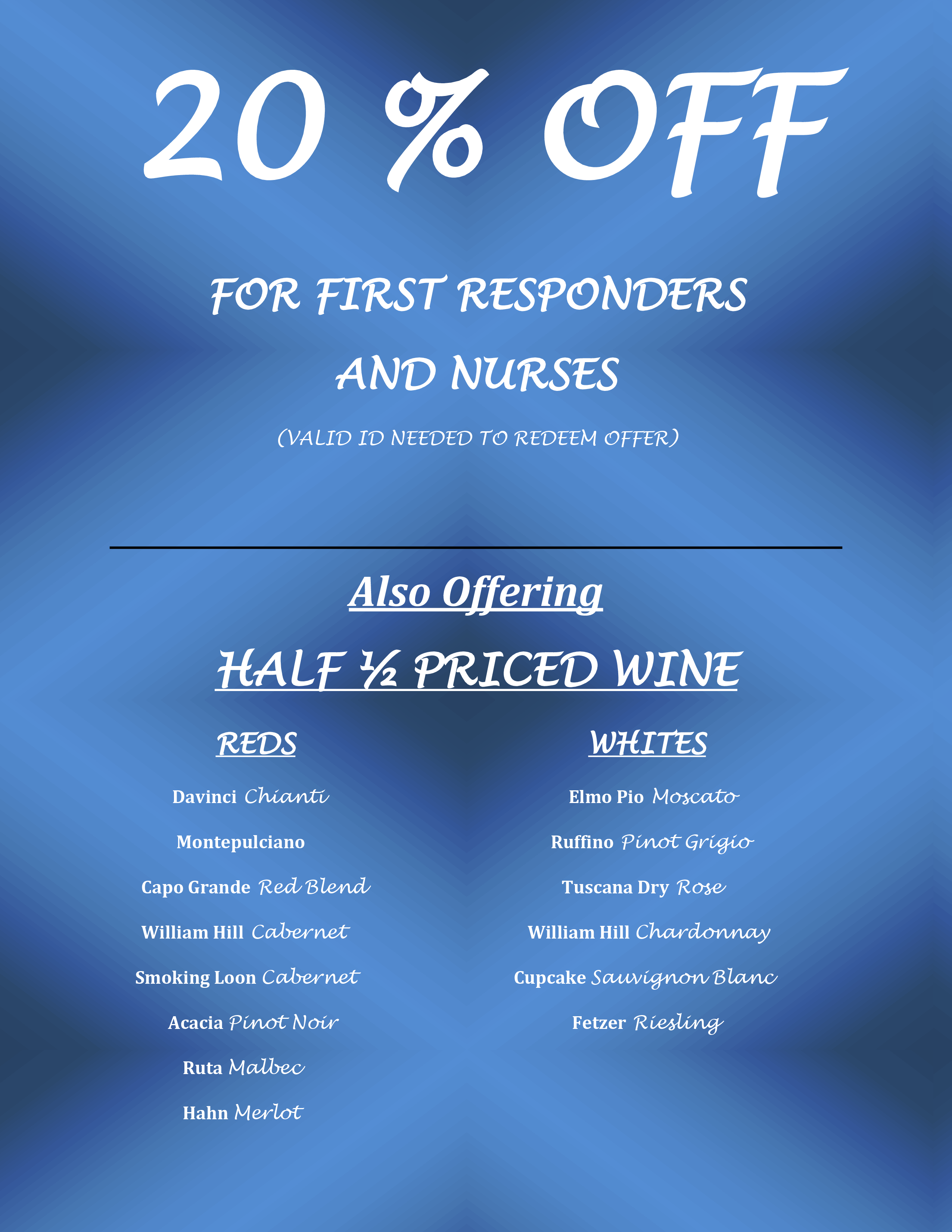 20 % OFF FOR FIRST RESPONDERS AND NURSES (VALID ID NEEDED TO REDEEM OFFER) 	  Also Offering HALF ½ PRICED WINE            REDS                               WHITES  Davinci Chianti                                       Elmo Pio Moscato   Montepulciano                                        Ruffino Pinot Grigio      Capo Grande Red Blend                               Tuscana Dry Rose              William Hill Cabernet                                William Hill Chardonnay     Smoking Loon Cabernet                         Cupcake Sauvignon Blanc Acacia Pinot Noir                                      Fetzer Riesling    Ruta Malbec    Hahn Merlot