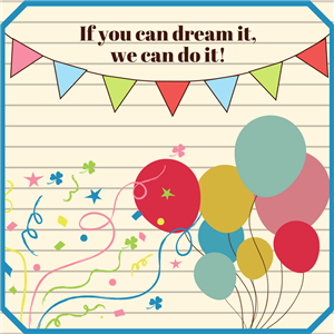 If you can dream it, we can do it!