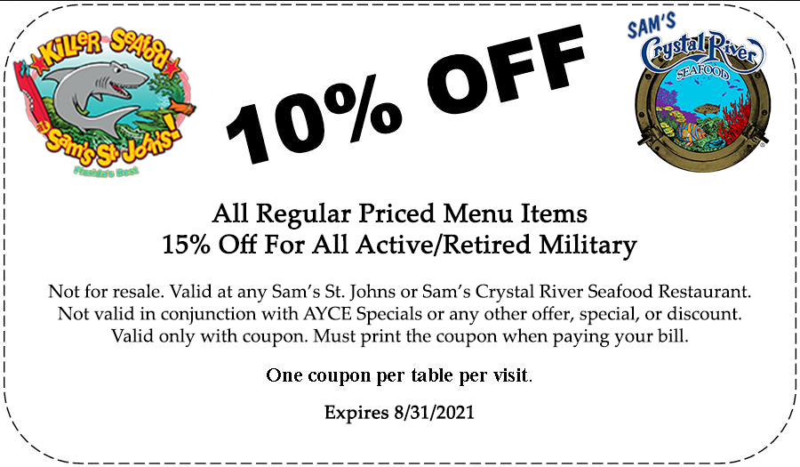 All Regular Priced Menu Items15% Off For All Active/Retired MilitaryNot for resale. Valid at any Sam's St. Johns or Sam's Crystal River Seafood Restaurant.Not valid in conjunction with AYCE Specials or any other offer, special, or discount.Valid only with coupon. Must print the coupon when paying your bill. One coupon per table per visit. Expires August 31st.