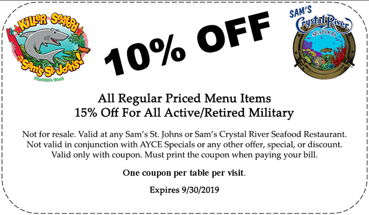 10% off All Regular Priced Menu Items. 15% off for all active/retired Military. Not for resale. Valid at any Sam's St. Johns or Sam's Crystal River Seafood Restaurant. Not valid in conjunction with AYCE Specials or any other offer, special, or discount. Valid only with coupon. Must print the coupon when paying your bill. One coupon per table per visit. Expires 8/31/2019