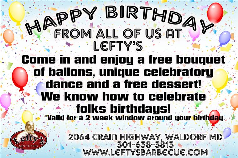 Happy Bithday from all of us at Lefty's, come in and enjoy a free bouquet of balloons, unique celebratory dance, and a free dessert, 2064 crain highwa, waldorf  MD 301-638-3813 leftysbarbecue.com