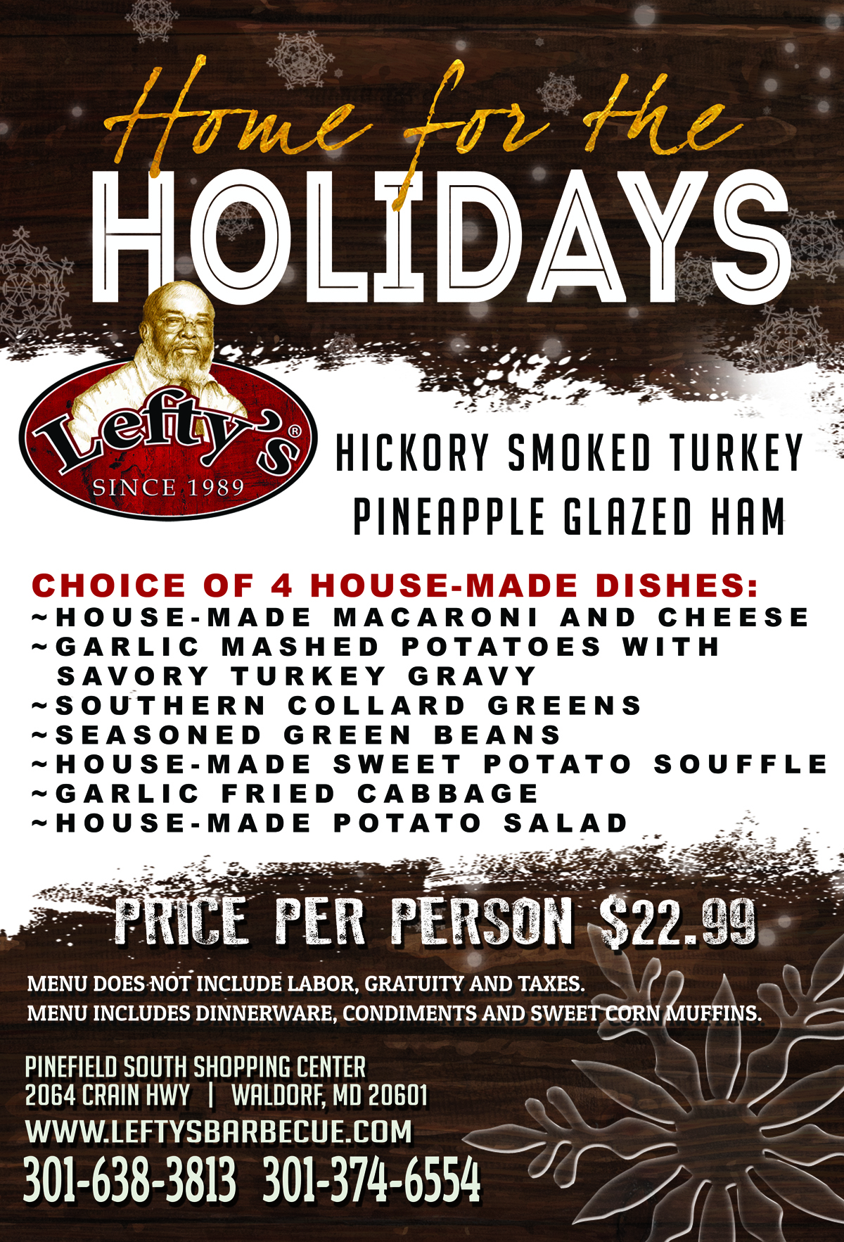 Home for the holidays. Hickory smoked turkey, pineapple glazed ham. Choice of 4 house-made dishes: house made macaroni and cheese, garlic mashed potatoes with savory turkey gravy, southern  collard greens, seasoned green beans, house made sweet potato souffle, garlic fried cabbage, house made potato salad. Price per person - $22.99. Menu does not include labor, gratuity and taxes. Menu includes dinnerware, condiments and sweet corn muffins. Pinefield south shopping center. 2064 crain hwy. walforf, md 20601. www.leftysbarbecue.com. 301-638-3813. 301-374-6554