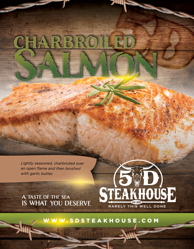 Charbroiled Salmon. Lightly seasoned, charbroiled over an open flame and then brushed with garlic butter. A taste of the sea is what you deserve. 5D Steakhouse. Rarely this well done.