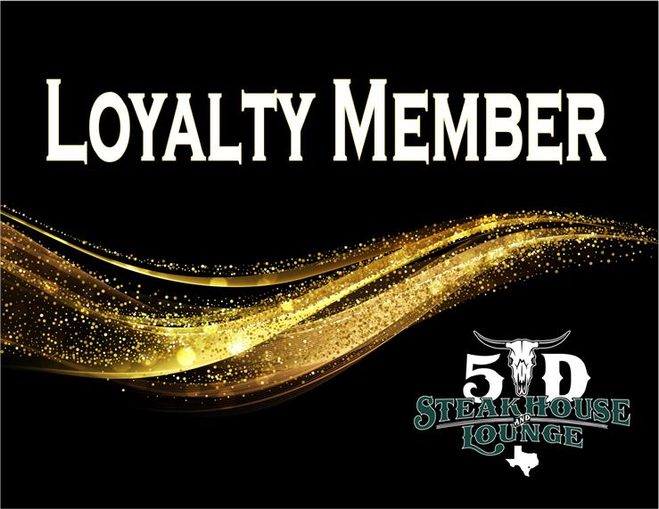 Loyalty Member. 5 D steakhouse and lounge