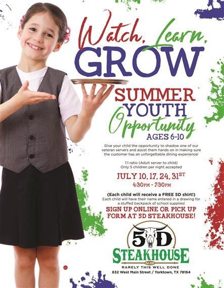 Watch. Learn. GROW, Summer Youth opportunity Ages 6-10. Give your chi;d the opportunity to shadow one of our veteran servers and assist them hands on in maing sure the customer has an unforgettable dining expereince. 1:1 ratio (Adult server to child) Only 5 children per night accepted. July 10th,17th,24th and 31st, 4:30 pm to 7:30 pm. (Each child will recieve a free 5D shirt and be entered in a drawing for a stuffed backpack of school supplies) Sign up online or pick a form at 5D Steakhouse.