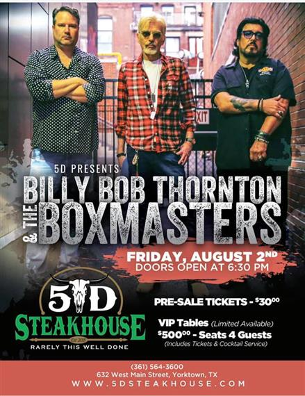 5D presents Billy Bob Thorton and The Boxmasters. Friday, August 2nd. Doors open at 6:30 PM. Pre-sale tickets - $30.00. VIP Tables (limited availability) $500.00 - seats 4 guests(includes tickets and cocktail service)