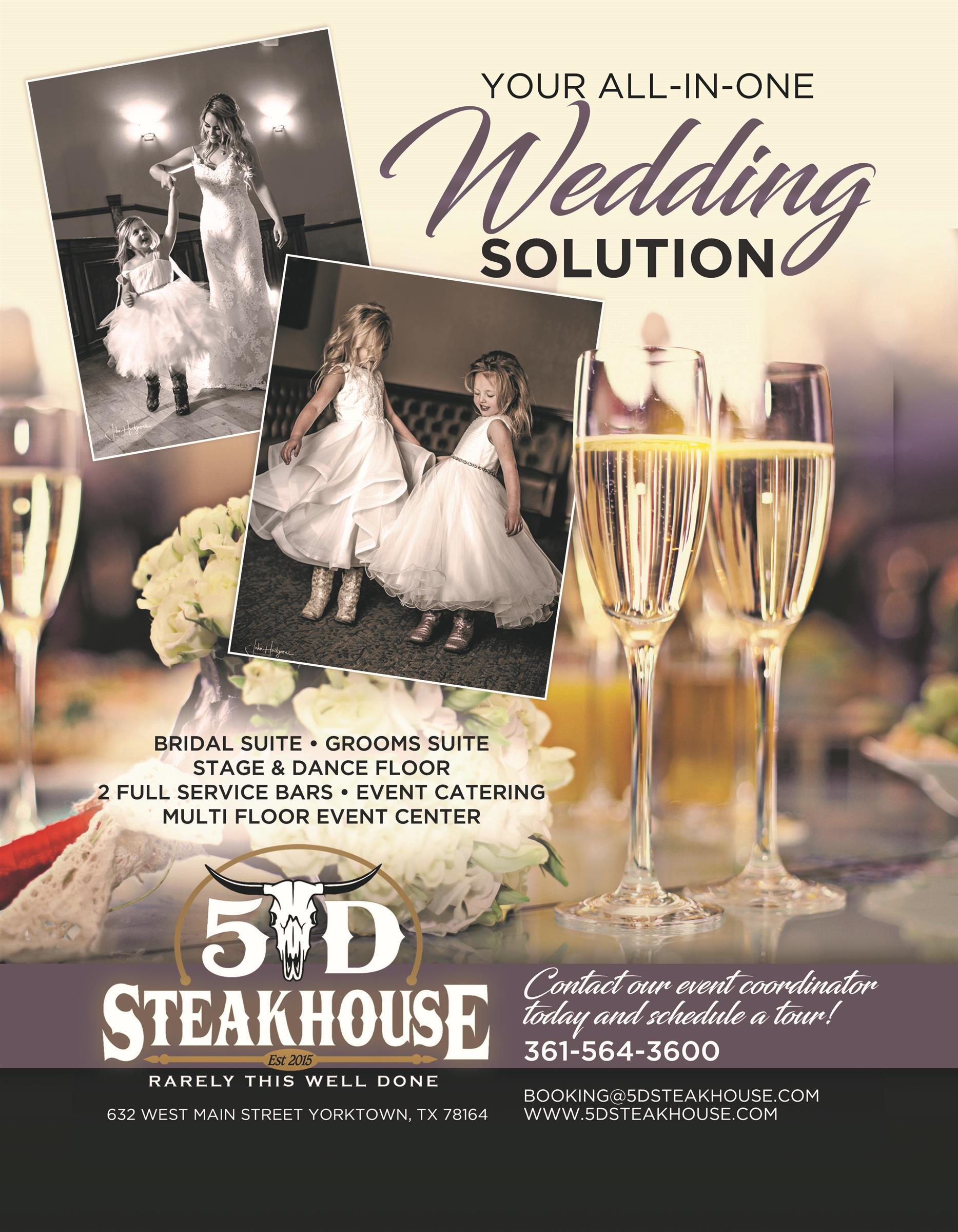 Your All-in-one Wedding Solution. Bridal Suite, Grooms Suite, Stage and dance floor, 2 full service bars, event catering multi floor event center. Contact our event coordinator today and schedule a tour! 361-564-3600. Booking@5dsteakhouse.com