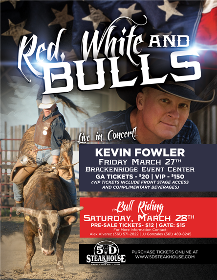 Red, White & Bulls - Live in COncert! Kevin Fowler - Friday March 27th - Brackenridge Event Center - GA Tickets $20, VIP $150 (VIP Tickets include front stage access and complementary beverages) Bull Riding - Saturday March 28th - Pre-Sale Tickets $12, Gate $15 - for more information contact: Alex Alvarez (361) 571-2822 or JJ Gonzalez (361) 489-8245