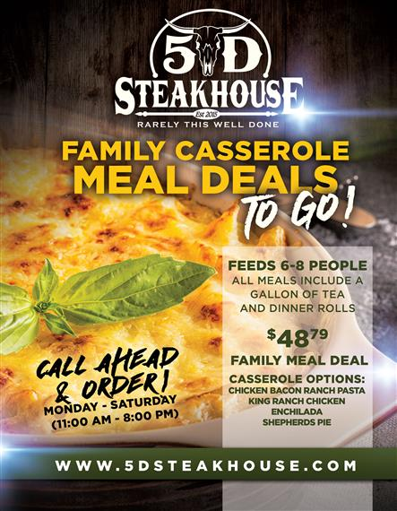 Family Casserole Meal Deals To Go!  Feeds 6-8 People. All meals include a gallon of tea and dinner rolls.   $48.79 Family Meal Deal.  Casserole Options:  Chicken Bacon Ranch Pasta, King Ranch Chicken, Enchilada, Shepherds Pie.