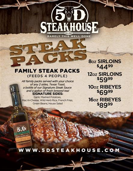 5D Steakhouse : Family Steak Packs  (Feeds 4 People)  All family packes served with your choice of any 2 sides, Texas Toast, a bottle of our Signature Steak Sauce and a gallon of fresh brewed tea!  SIGNATURE SIDES: Garlic Mashed Potatoes, Mac-N-Cheese, Wild Herb Rice, French Fries, Green Beans, House Salad   8oz Sirloins - $44.99  12oz Sirloins - $59.99  10 oz Sirloins - $69.99 16oz Ribeyes - $89.99