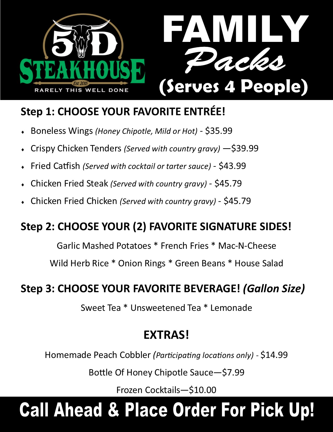 Family Packs. Serves 4. Step 1: Choose your favrite Entree! Crisyp Chicken Tenders 39.99, Boneless WIngs (Honey Chipotle, Mild or Hot) 35.99, Chicken Fried Steak (Served with country gravy), Fried Catfish (servedwith cocktail or tartar sauce) 43.99. Step 2: Choose your 2 favorite sides! Mashed Potatoes, French Fries, Mac-n-cheese, green Beans, haystack Vegetables or House salad. Step 3: Choose your favorite beverage! (gallon size) Sweet tea, unsweetened tea or lemonade. All Family Packsinclude Texas Toast.