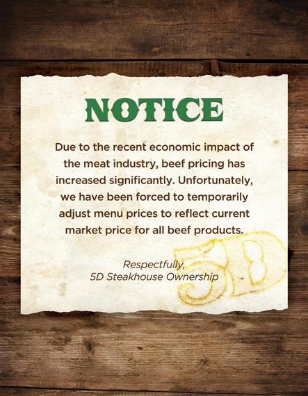 Notice- Due to the recent economic impact of the meat industry, beef pricing has increased significantly. Unfortunately, we have been forced to temporarily adjust menu prices to reflect current market price for all beef products. Respectfully, 5D Steakhouse Ownership