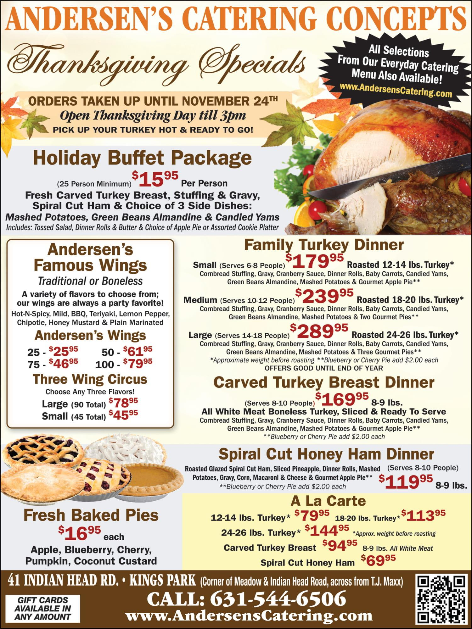 Anderson's catering concepts. All selections from our everyday catering menu also available. www.andersonscatering.com. Thanksgiving specials. Orders taken up until November 24th open Thanksgiving day till 3pm. Pick up your turkey hot and ready to go. Holiday buffet package. (25 person minimum) $15.95 per person. Fresh carved turkey breast, stuffing and gravy, spiral cut ham & choice of 3 side dishes: mashed potatoes, green beans almandine & candied yams. Includes tossed salad, dinner rolls and butter and choice of apple pie or assorted cookie platter. Family turkey dinner: small (serves 6-8 people) $179.95 roasted 12 – 14 ibs turkey*, cornbread stuffing, gravy, cranberry sauce, dinner rolls, baby carrots, candied yams, green beans almandine, mashed potatoes and gourmet apple pie **(blueberry or cherry pie adds $2.00 each) | Medium (serves 10-12 people) $239.95 roasted 14 – 20 ibs turkey*, cornbread stuffing, gravy, cranberry sauce, dinner rolls, baby carrots, candied yams, green beans almandine, mashed potatoes and 2 gourmet apple pies **(blueberry or cherry pie adds $2.00 each) | Large (serves 14-18 people) $289.95 roasted 24-26 ibs turkey*, cornbread stuffing, gravy, cranberry sauce, dinner rolls, baby carrots, candied yams, green beans almandine, mashed potatoes and three gourmet apple pies **(blueberry or cherry pie adds $2.00 each) (Offers good until the end of year). Carved turkey breast (serves 8-10 people) $169.95 roasted 8-9 ibs. All white meat boneless turkey, sliced and ready to serve, cornbread stuffing, gravy, cranberry sauce, dinner rolls, baby carrots, candied yams, green beans almandine, mashed potatoes and gourmet apple pie **(blueberry or cherry pie adds $2.00 each). Spiral cut honey ham dinner roasted glazed spiral cut ham, sliced pineapple, dinner rolls, mashed potatoes, gravy, corn, macaroni and cheese and gourmet apple pie**(blueberry or cherry pie adds $2.00 each) $119.95 8-9 ibs. Andersen's famous wings: traditional or boneless- a variety of flavors to choose from our wings are always a party favorite. Hot-n-spicy, mild, BBQ, teriyaki, lemon pepper, chipotle, honey mustard and plain marinated. Andersen's wings: 25 - $25.95 | 50 -$61.95 | 75 - $46.95 | 100 - $79.95. Three wing circus choose any three flavors! Large (90 total) $78.95 | Small (45 total) 445.95. Fresh baked pies $16.95 each: apple, blueberry, cherry, pumpkin, coconut custard. A la carte 12-14 ibs turkey* $79.95 | 18-20 ibs turkey* $113.95 | 24-26 ibs turkey* $144.95 (*approx.. weight before roasting) | Carved turkey breast $94.95 (8-9 ibs all white meat) | Spiral cut honey ham $69.96. 41 indian head road, kings park (corner of meadow and Indian head road, across from T.J. Maxx) call 631-544-6506. Gift cards available in any amount.